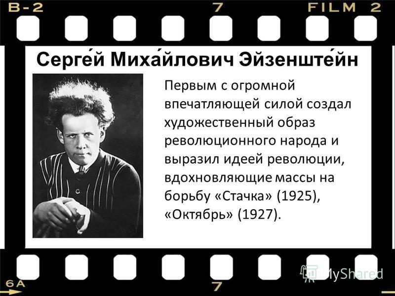 Серге́й Миха́йлович Эйзенште́ин Первым с огромной впечатляющей силой создал художественный образ революционного народа и выразил идеей революции, вдохновляющие массы на борьбу «Стачка» (1925), «Октябрь» (1927).