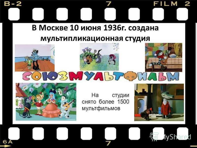 В Москве 10 июня 1936 г. создана мультипликационная студия На студии снято более 1500 мультфильмов