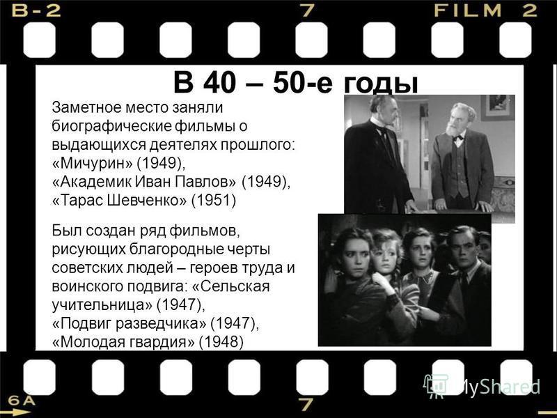 В 40 – 50-е годы Заметное место заняли биографические фильмы о выдающихся деятелях прошлого: «Мичурин» (1949), «Академик Иван Павлов» (1949), «Тарас Шевченко» (1951) Был создан ряд фильмов, рисующих благородные черты советских людей – героев труда и