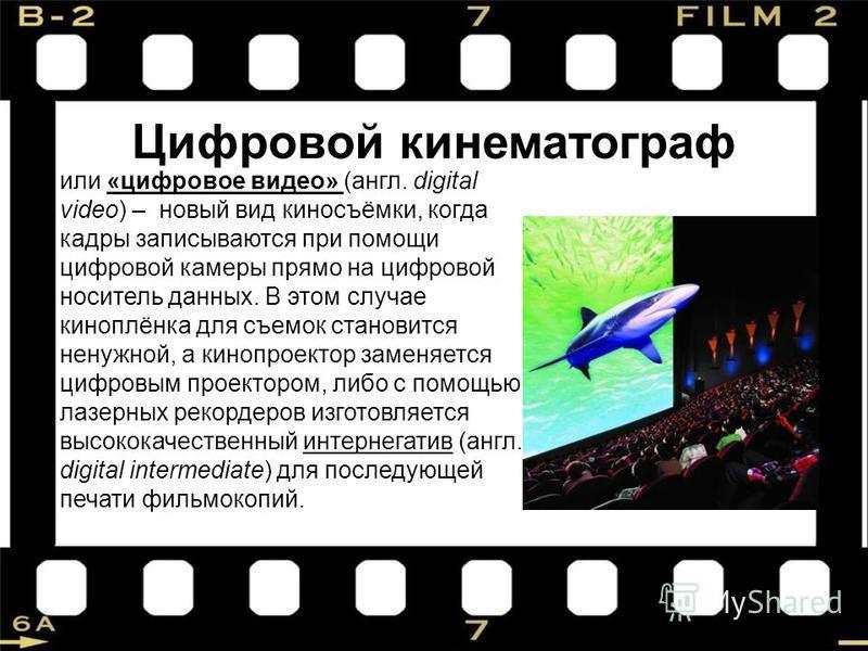Цифровой кинематограф или «цифровое видео» (англ. digital video) – новый вид киносъёмки, когда кадры записываются при помощи цифровой камеры прямо на цифровой носитель данных. В этом случае киноплёнка для съемок становится ненужной, а кинопроектор за