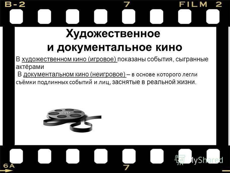 Художественное и документальное кино В художественном кино (игровое) показаны события, сыгранные актёрами В документальном кино (неигровойе) – в основе которого легли съёмки подлинных событий и лиц, заснятые в реальной жизни.