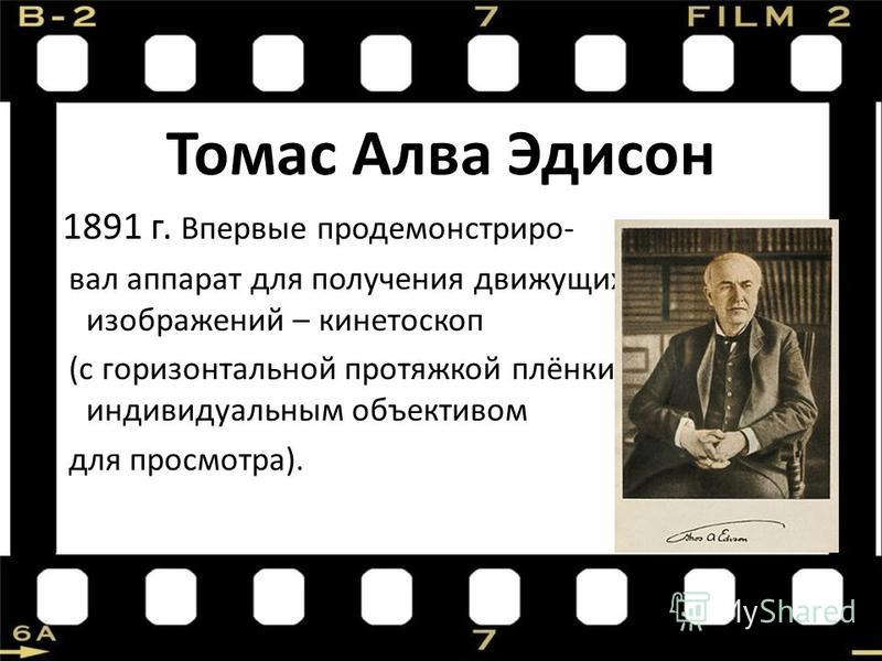 Томас Алва Эдисон 1891 г. Впервые продемонстрировал аппарат для получения движущихся изображений – кинетоскоп (с горизонтальной протяжкой плёнки и индивидуальным объективом для просмотра).