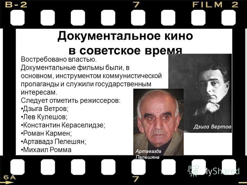 Документальное кино в советское время Востребовано властью. Документальные фильмы были, в основном, инструментом коммунистической пропаганды и служили государственным интересам. Следует отметить режиссеров: Дзыга Ветров; Лев Кулешов; Константин Керас