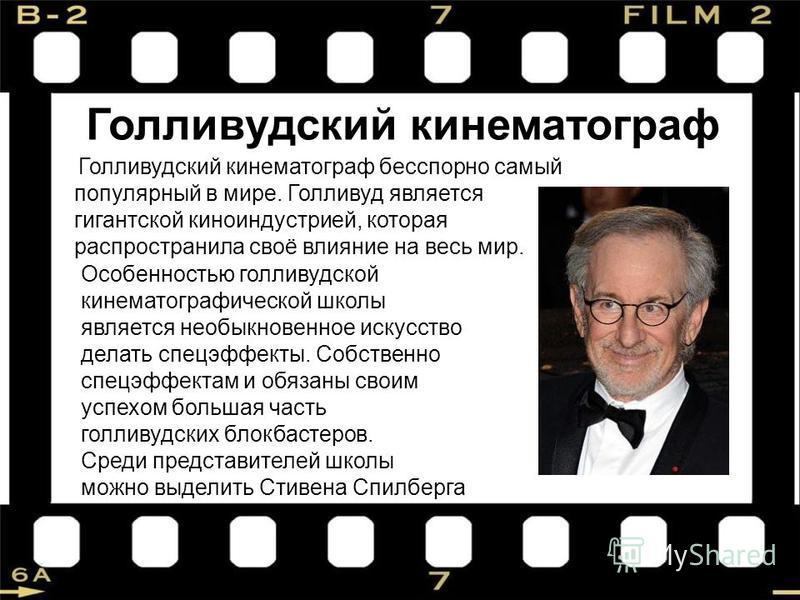 Голливудский кинематограф Голливудский кинематограф бесспорно самый популярный в мире. Голливуд является гигантской киноиндустрией, которая распространила своё влияние на весь мир. Особенностью голливудской кинематографической школы является необыкно