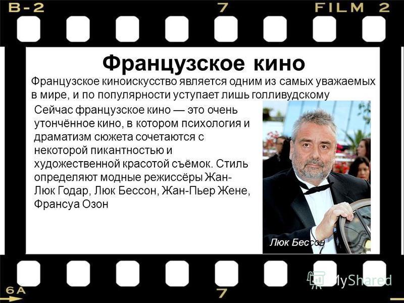 Французское кино Французское киноискусство является одним из самых уважаемых в мире, и по популярности уступает лишь голливудскому Сейчас французское кино это очень утончённое кино, в котором психология и драматизм сюжета сочетаются с некоторой пикан