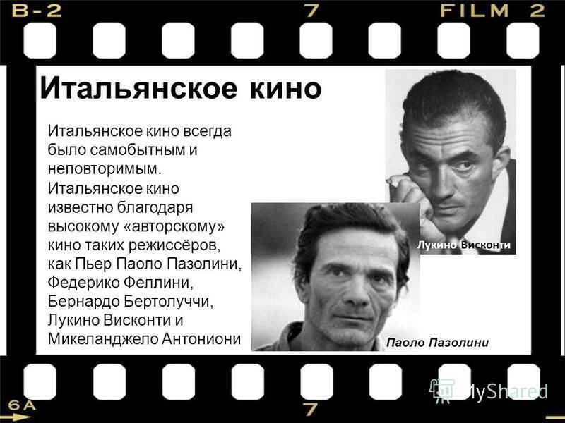Итальянское кино Итальянское кино всегда было самобытным и неповторимым. Итальянское кино известно благодаря высокому «авторскому» кино таких режиссёров, как Пьер Паоло Пазолини, Федерико Феллини, Бернардо Бертолуччи, Лукино Висконти и Микеланджело А