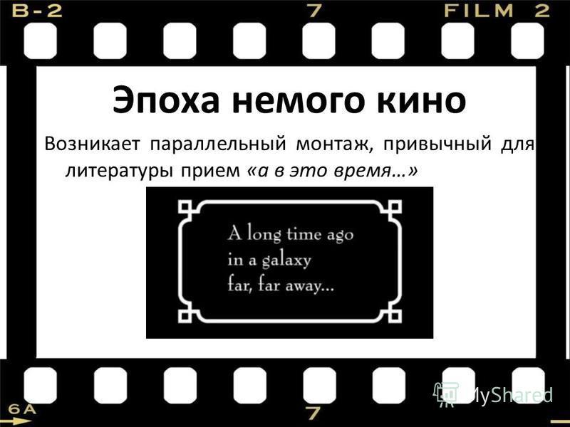 Эпоха немого кино Возникает параллельный монтаж, привычный для литературы прием «а в это время…»