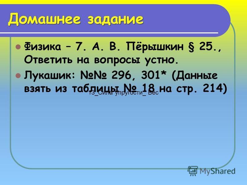 Домашнее задание Физика – 7. А. В. Пёрышкин § 25., Ответить на вопросы устно. Лукашик: 296, 301* (Данные взять из таблицы 18 на стр. 214) 13_Сила упругости_ Вес