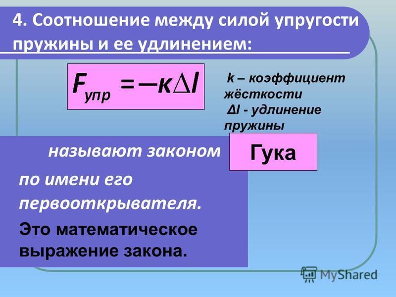 4. Соотношение между силой упругости пружины и ее удлинением: называют законом по имени его первооткрывателя. Это математическое выражение закона.. Гука k – коэффициент жёсткости Δl - удлинение пружины