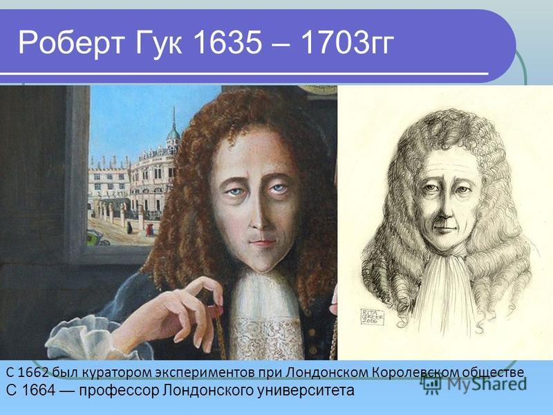 Роберт Гук 1635 – 1703 гг C 1662 был куратором экспериментов при Лондонском Королевском обществе С 1664 профессор Лондонского университета