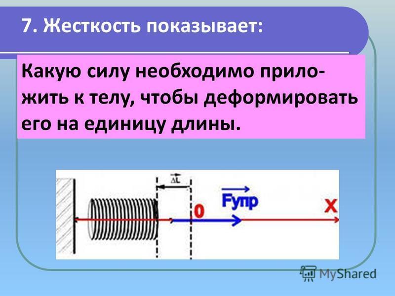 7. Жесткость показывает: Какую силу необходимо приложить к телу, чтобы деформировать его на единицу длины.