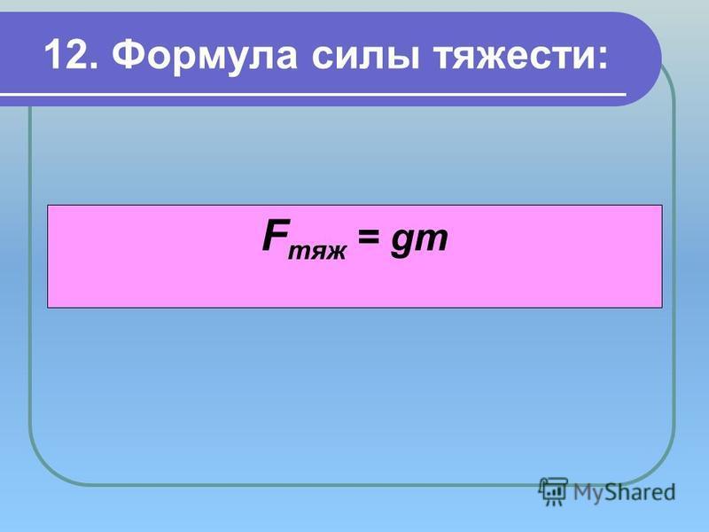12. Формула силы тяжести: F тяж = gm