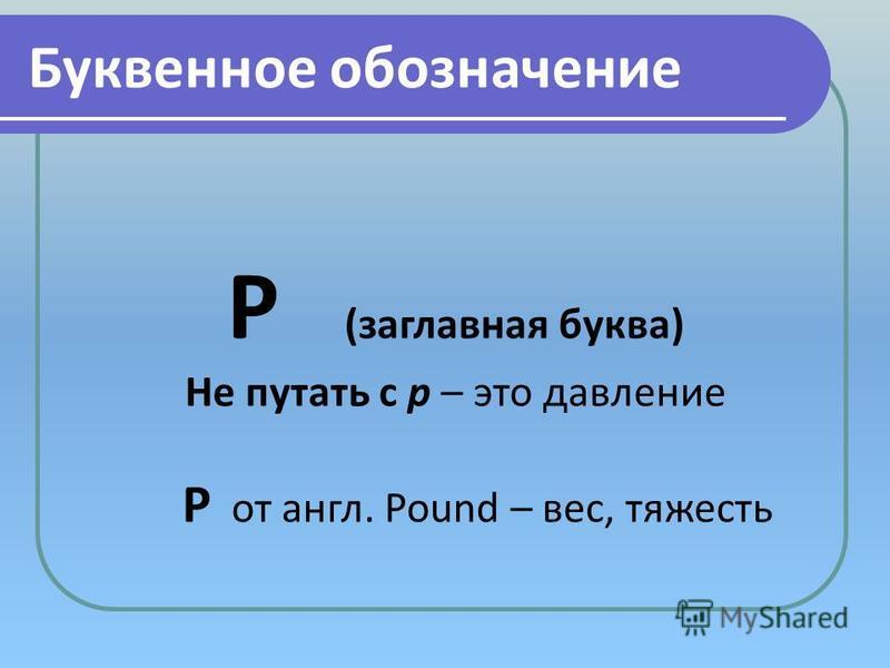 Буквенное обозначение Р (заглавная буква) Не путать с p – это давление P от англ. Pound – вес, тяжесть