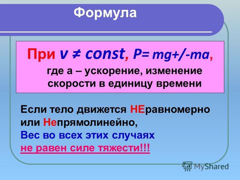 Формула При v const, P= mg+/-ma, где a – ускорение, изменение скорости в единицу времени Если тело движется НЕравномерно или Непрямолинейно, Вес во всех этих случаях не равен силе тяжести!!!