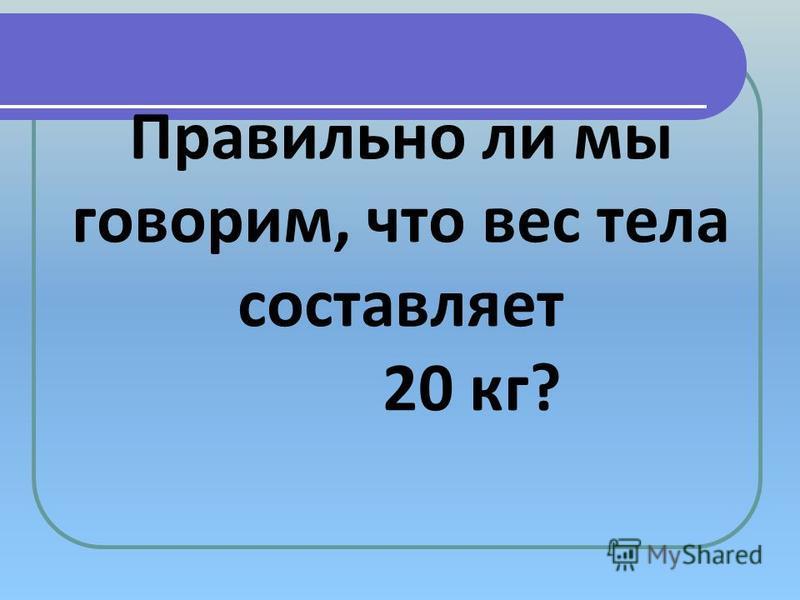 Правильно ли мы говорим, что вес тела составляет 20 кг?