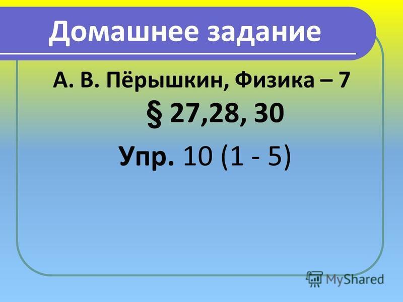 Домашнее задание А. В. Пёрышкин, Физика – 7 § 27,28, 30 Упр. 10 (1 - 5)