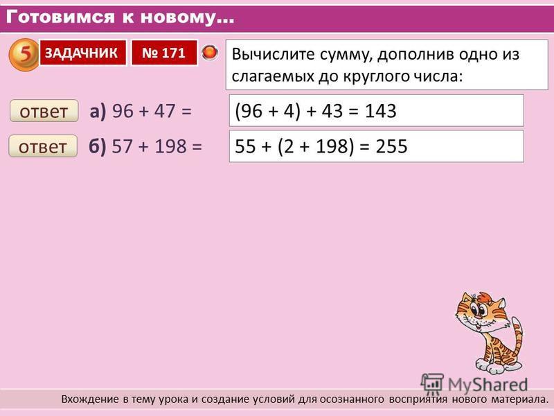 Готовимся к новому… Вхождение в тему урока и создание условий для осознанного восприятия нового материала. Вычислите сумму, дополнив одно из слагаемых до круглого числа: ЗАДАЧНИК 171 а) 96 + 47 = ответ (96 + 4) + 43 = 143 б) 57 + 198 = ответ 55 + (2