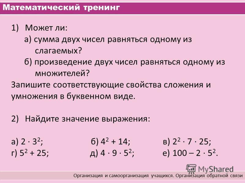Математический тренинг Организация и самоорганизация учащихся. Организация обратной связи 1)Может ли: а) сумма двух чисел равняться одному из слагаемых? б) произведение двух чисел равняться одному из множителей? Запишите соответствующие свойства слож