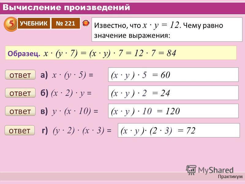 Вычисление произведений Практикум Известно, что х у = 12. Чему равно значение выражения: УЧЕБНИК 221 Образец. х (у 7) = (х у) 7 = 12 7 = 84 а) х (у 5) = ответ (х у ) 5 = 60 б) (х 2) у = ответ (х у ) 2 = 24 в) у (х 10) = ответ (х у ) 10 = 120 г) (у 2)