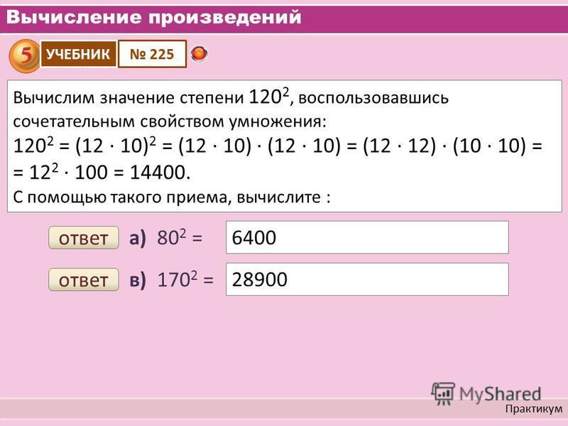 Вычисление произведений Практикум Вычислим значение степени 120 2, воспользовавшись сочетательным свойством умножения: 120 2 = (12 10) 2 = (12 10) (12 10) = (12 12) (10 10) = = 12 2 100 = 14400. С помощью такого приема, вычислите : УЧЕБНИК 225 а) 80