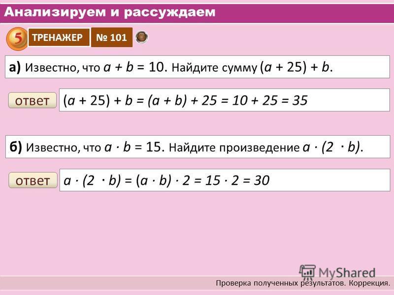 Анализируем и рассуждаем Проверка полученных результатов. Коррекция. а) Известно, что a + b = 10. Найдите сумму (а + 25) + b. ТРЕНАЖЕР 101 ответ (а + 25) + b = (a + b) + 25 = 10 + 25 = 35 ответ
