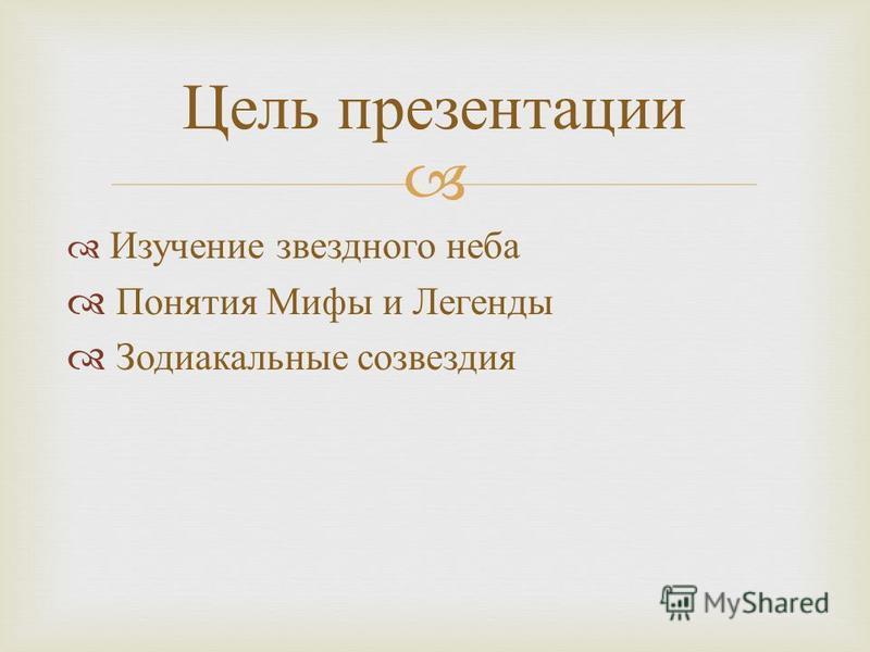 Изучение звездного неба Понятия Мифы и Легенды Зодиакальные созвездия Цель презентации