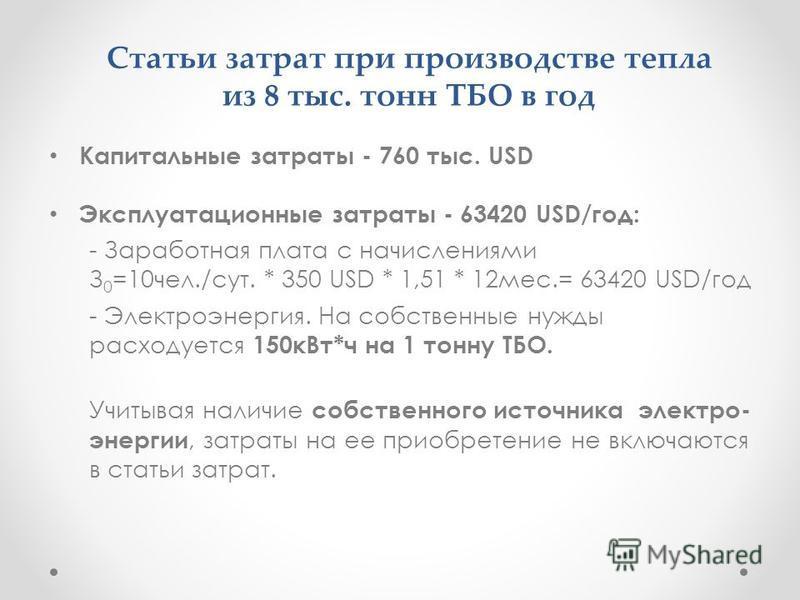 Статьи затрат при производстве тепла из 8 тыс. тонн ТБО в год Капитальные затраты - 760 тыс. USD Эксплуатационные затраты - 63420 USD/год: - Заработная плата с начислениями З 0 =10 чел./сут. * 350 USD * 1,51 * 12 мес.= 63420 USD/год - Электроэнергия.