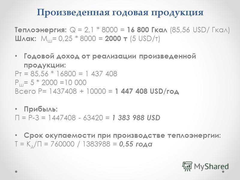 Произведенная годовая продукция Теплоэнергия: Q = 2,1 * 8000 = 16 800 Гкал (85,56 USD/ Гкал) Шлак: М ш = 0,25 * 8000 = 2000 т (5 USD/т) Годовой доход от реализации произведенной продукции: Рт = 85,56 * 16800 = 1 437 408 Р ш = 5 * 2000 =10 000 Всего Р