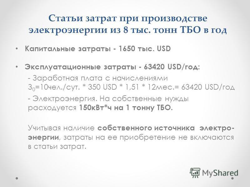 Статьи затрат при производстве электроэнергии из 8 тыс. тонн ТБО в год Капитальные затраты - 1650 тыс. USD Эксплуатационные затраты - 63420 USD/год: - Заработная плата с начислениями З 0 =10 чел./сут. * 350 USD * 1,51 * 12 мес.= 63420 USD/год - Элект
