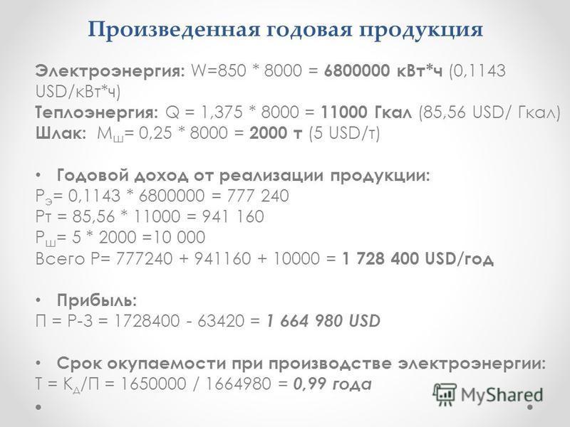 Произведенная годовая продукция Электроэнергия: W=850 * 8000 = 6800000 к Вт*ч (0,1143 USD/к Вт*ч) Теплоэнергия: Q = 1,375 * 8000 = 11000 Гкал (85,56 USD/ Гкал) Шлак: М ш = 0,25 * 8000 = 2000 т (5 USD/т) Годовой доход от реализации продукции: Р э = 0,