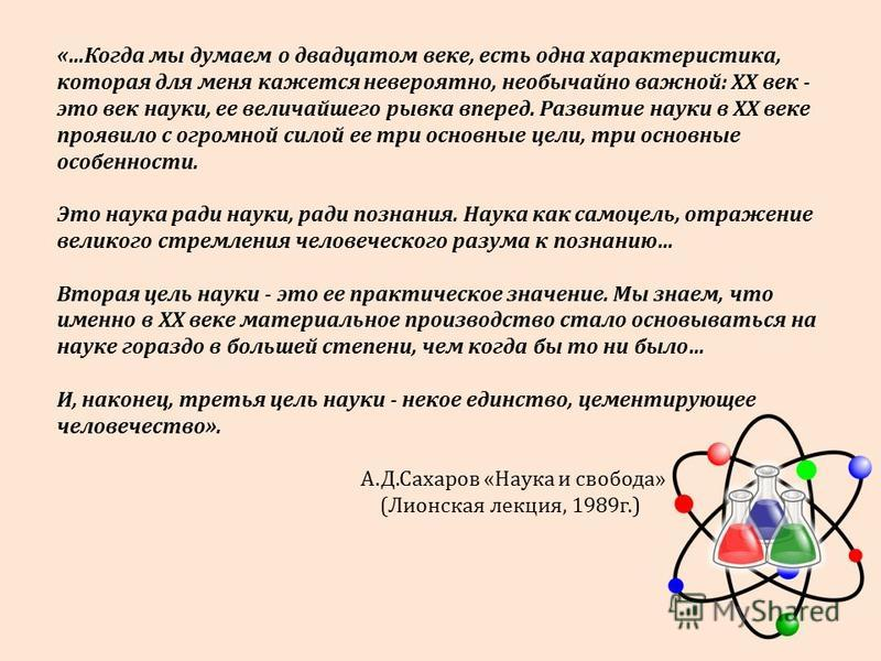 «…Когда мы думаем о двадцатом веке, есть одна характеристика, которая для меня кажется невероятно, необычайно важной: ХХ век - это век науки, ее величайшего рывка вперед. Развитие науки в ХХ веке проявило с огромной силой ее три основные цели, три ос