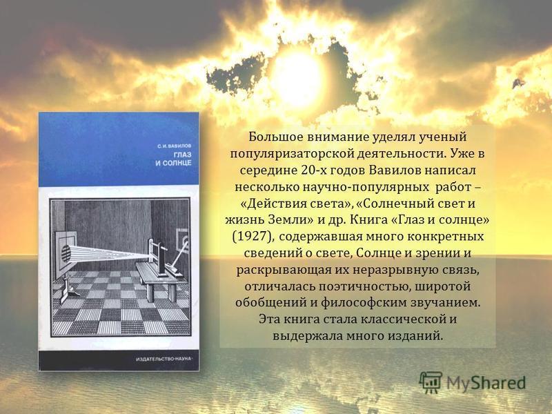 Большое внимание уделял ученый популяризаторской деятельности. Уже в середине 20-х годов Вавилов написал несколько научно-популярных работ – «Действия света», «Солнечный свет и жизнь Земли» и др. Книга «Глаз и солнце» (1927), содержавшая много конкре