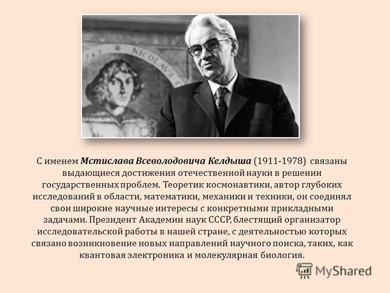 С именем Мстислава Всеволодовича Келдыша (1911-1978) связаны выдающиеся достижения отечественной науки в решении государственных проблем. Теоретик космонавтики, автор глубоких исследований в области, математики, механики и техники, он соединял свои ш