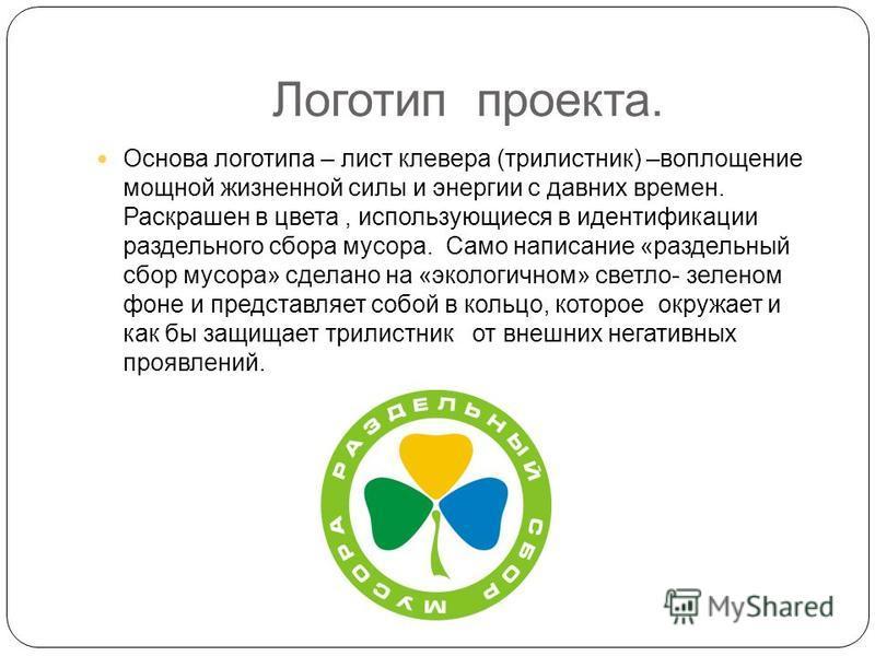 Логотип проекта. Основа логотипа – лист клевера (трилистник) –воплощение мощной жизненной силы и энергии с давних времен. Раскрашен в цвета, использующиеся в идентификации раздельного сбора мусора. Само написание «раздельный сбор мусора» сделано на «