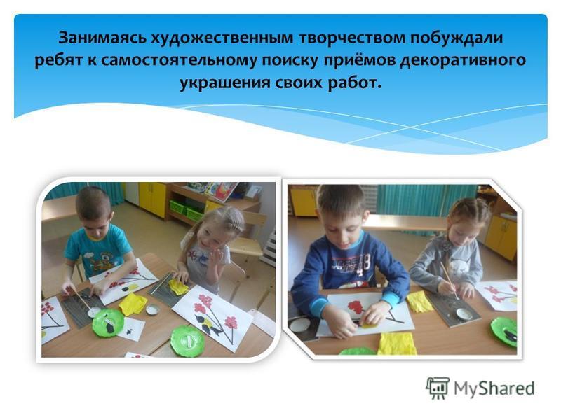 Занимаясь художественным творчеством побуждали ребят к самостоятельному поиску приёмов декоративного украшения своих работ.