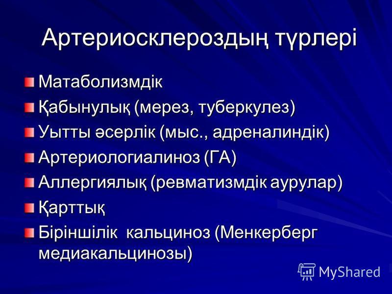 Артериосклероздың түрлері Артериосклероздың түрлері Матаболизмдік Қабынулық (мерез, туберкулез) Уытты әсерлік (мыс., адреналиндік) Артериологиалиноз (ГА) Аллергиялық (ревматизмдік аурулар) Қарттық Біріншілік кальциноз (Менкерберг медиакальцинозы)