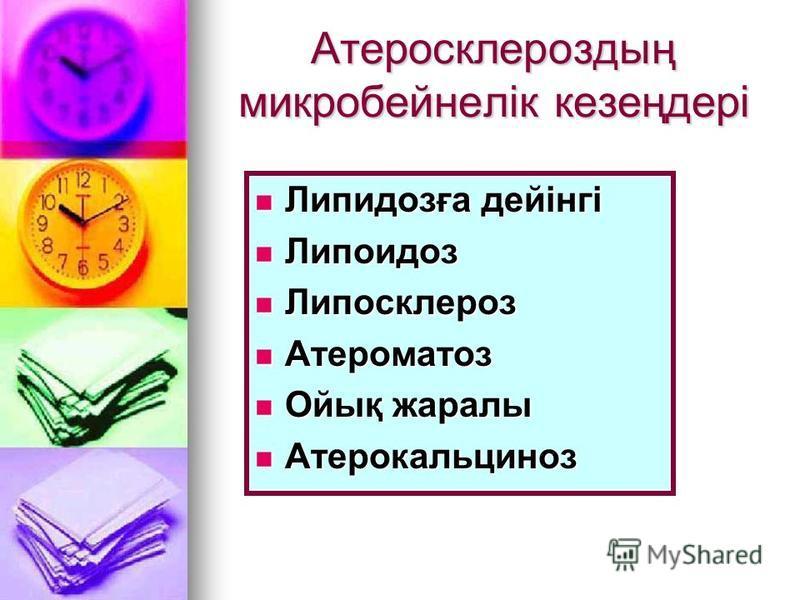 Атеросклероздың микробейнелік кезеңдері Липидозға дейінгі Липидозға дейінгі Липоидоз Липоидоз Липосклероз Липосклероз Атероматоз Атероматоз Ойық жаралы Ойық жаралы Атерокальциноз Атерокальциноз
