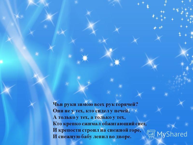 Чьи руки зимою всех рук горячей? Они не у тех, кто сидел у печей, А только у тех, а только у тех, Кто крепко сжимал обжигающий снег, И крепости строил на снежной горе, И снежную бабу лепил во дворе.