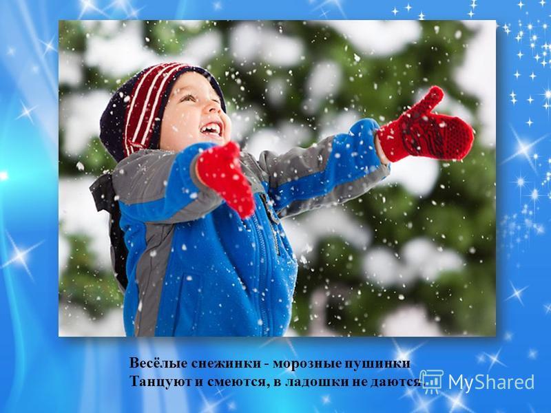 Весёлые снежинки - морозные пушинки Танцуют и смеются, в ладошки не даются.