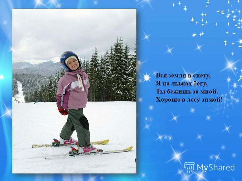 Вся земля в снегу, Я на лыжах бегу, Ты бежишь за мной. Хорошо в лесу зимой!