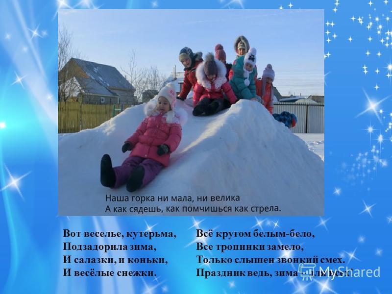 Вот веселье, кутерьма, Подзадорила зима, И салазки, и коньки, И весёлые снежки. Всё кругом белым-бело, Все тропинки замело, Только слышен звонкий смех. Праздник ведь, зима – для всех!