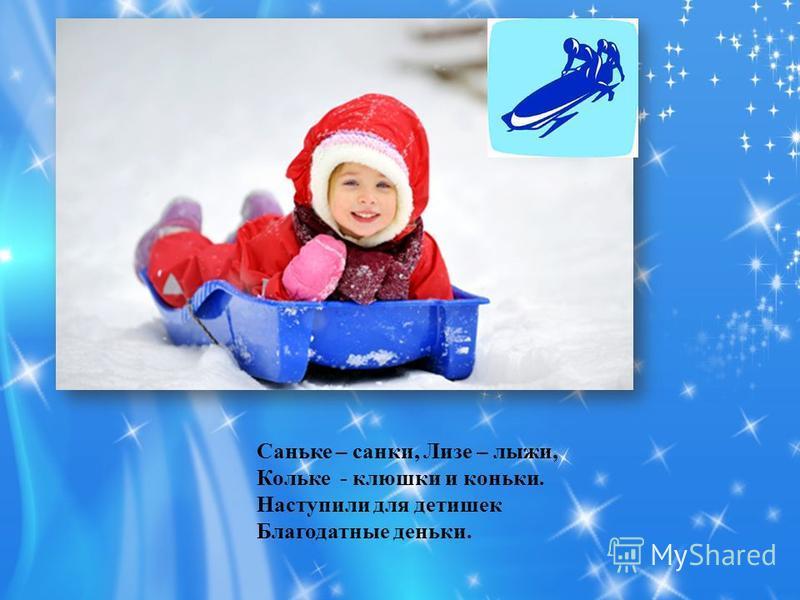 Саньке – санки, Лизе – лыжи, Кольке - клюшки и коньки. Наступили для детишек Благодатные деньки.