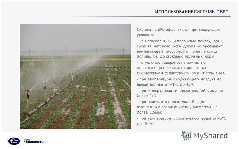 ИСПОЛЬЗОВАНИЕ СИСТЕМЫ С БРС Системы с БРС эффективны при следующих условиях: - на незасоленных и промытых почвах, если средняя интенсивность дождя не превышает впитывающей способности почвы в конце полива, т.е. до стоковых поливных норм; - на уклонах