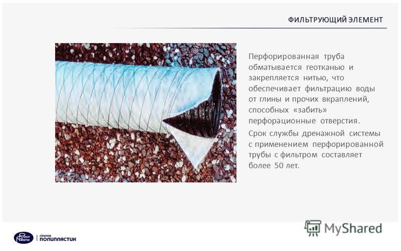 ФИЛЬТРУЮЩИЙ ЭЛЕМЕНТ Перфорированная труба обматывается геотканью и закрепляется нитью, что обеспечивает фильтрацию воды от глины и прочих вкраплений, способных «забить» перфорационные отверстия. Срок службы дренажной системы с применением перфорирова