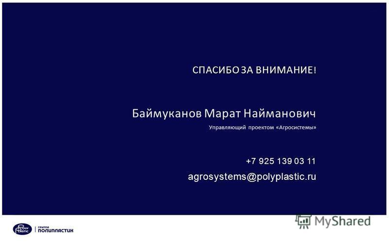 СПАСИБО ЗА ВНИМАНИЕ ! Управляющий проектом «Агросистемы» Баймуканов Марат Найманович +7 925 139 03 11 agrosystems@polyplastic.ru