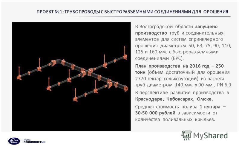 ПРОЕКТ 1: ТРУБОПРОВОДЫ С БЫСТРОРАЗЪЕМНЫМИ СОЕДИНЕНИЯМИ ДЛЯ ОРОШЕНИЯ В Волгоградской области запущено производство труб и соединительных элементов для систем спринклерного орошения диаметром 50, 63, 75, 90, 110, 125 и 160 мм. с быстроразъемными соедин