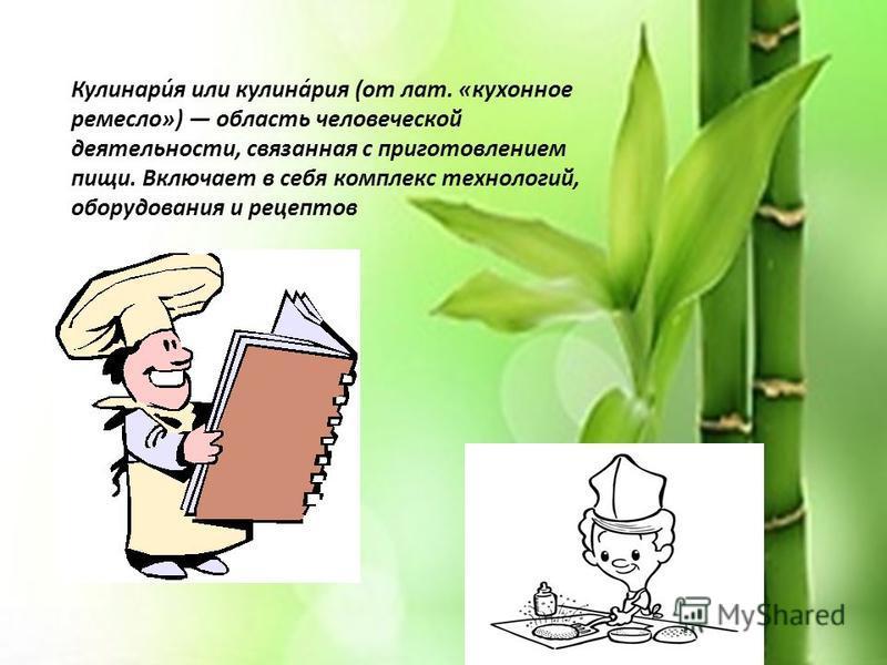 Кулинари́я или кулина́риа (от лат. «кухонное ремесло») область человеческой деятельности, связанная с приготовлением пищи. Включает в себя комплекс технологий, оборудования и рецептов