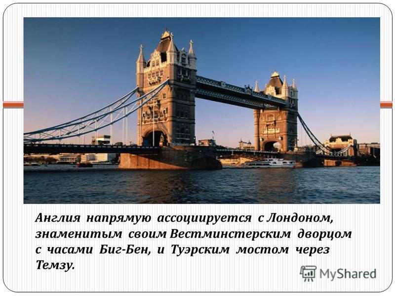 Англия напрямую ассоциируется с Лондоном, знаменитым своим Вестминстерским дворцом с часами Биг - Бен, и Туэрским мостом через Темзу.