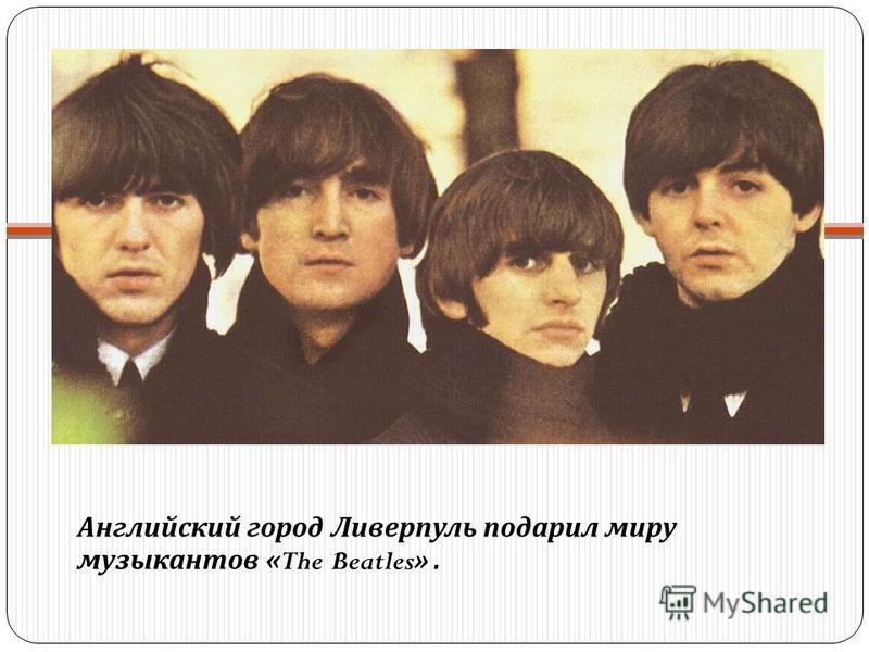 Английский город Ливерпуль подарил миру музыкантов «The Beatles».