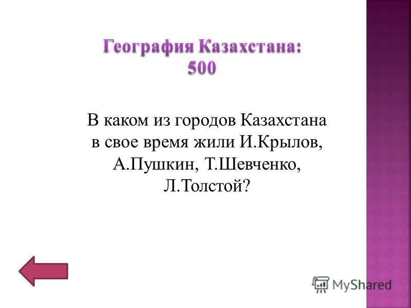 В каком из городов Казахстана в свое время жили И.Крылов, А.Пушкин, Т.Шевченко, Л.Толстой?